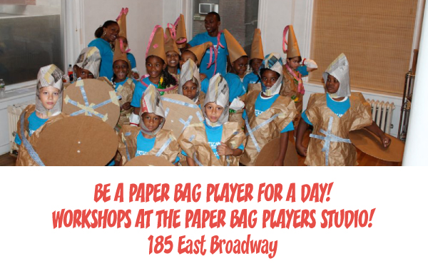 BE A PAPER BAG PLAYER FOR A DAY! WORKSHOPS AT THE PAPER BAG PLAYERS STUDIO! 185 East Broadway